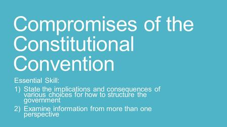 Compromises of the Constitutional Convention Essential Skill: 1)State the implications and consequences of various choices for how to structure the government.