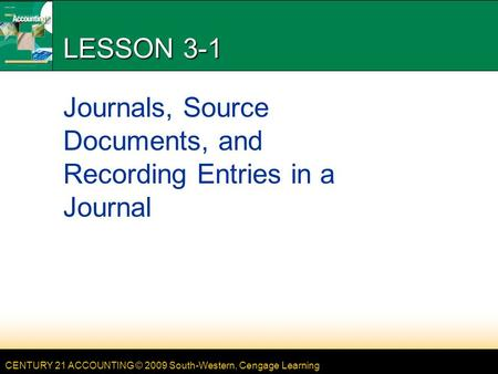 CENTURY 21 ACCOUNTING © 2009 South-Western, Cengage Learning LESSON 3-1 Journals, Source Documents, and Recording Entries in a Journal.