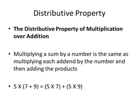 Distributive Property The Distributive Property of Multiplication over Addition Multiplying a sum by a number is the same as multiplying each addend by.