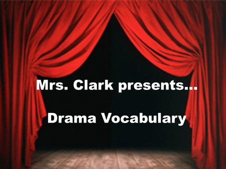 Mrs. Clark presents… Drama Vocabulary. Types of Drama Drama- is a word often used to describe plays that address serious subjects – Ex: Christmas Carol.