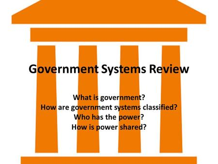 Government Systems Review What is government? How are government systems classified? Who has the power? How is power shared?