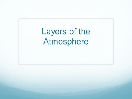 Layers of the Atmosphere. The Earth's Atmosphere Definition- A thin layer of air that forms a protective covering around the planet Gases found in the.