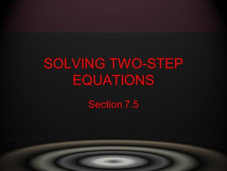 SOLVING TWO-STEP EQUATIONS Section 7.5. A two step equation is an equation that involves two operations. –Goal is to get the variable to stand alone –Get.