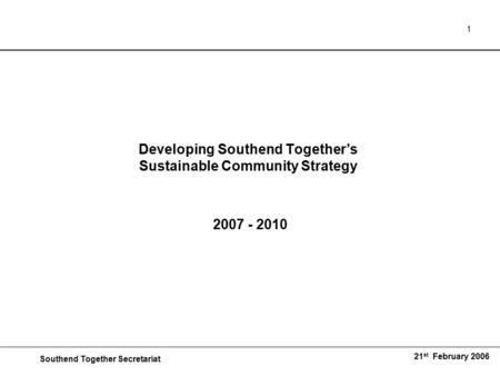 Southend Together Secretariat 21 st February 2006 1 Developing Southend Together's Sustainable Community Strategy 2007 - 2010.