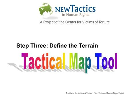 The Center for Victims of Torture—New Tactics in <strong>Human</strong> Rights Project A Project of the Center for Victims of Torture Step Three: Define the Terrain.