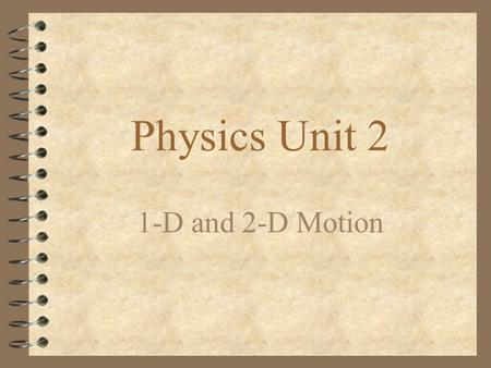 Physics Unit 2 1-D and 2-D Motion Topics: 4 What is Linear Motion? 4 Vector vs. Scalar Quantities 4 Distance vs. Displacement (Comparison) 4 Speed vs.
