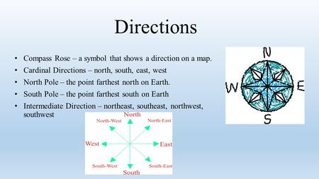 Directions Compass Rose – a symbol that shows a direction on a map. Cardinal Directions – north, south, east, west North Pole – the point farthest north.