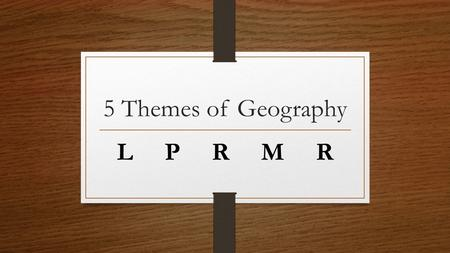 5 Themes of Geography L P R M R. LOCATION where something is located in the world.
