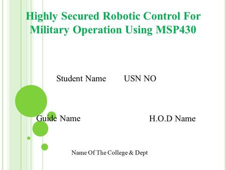 Highly Secured Robotic Control For Military Operation Using MSP430 Student Name USN NO Guide Name H.O.D Name Name Of The College & Dept.