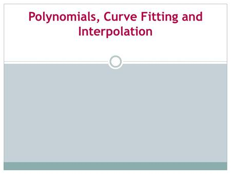 <strong>Polynomials</strong>, Curve Fitting and Interpolation. In this chapter will study <strong>Polynomials</strong> – functions of a special form that arise often in science and engineering.