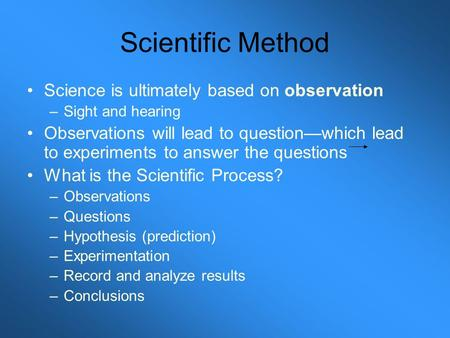 Scientific Method Science is ultimately based on observation –Sight and hearing Observations will lead to question—which lead to experiments to answer.