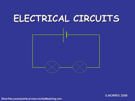 S.MORRIS 2006 ELECTRICAL CIRCUITS More free powerpoints at www.worldofteaching.com.