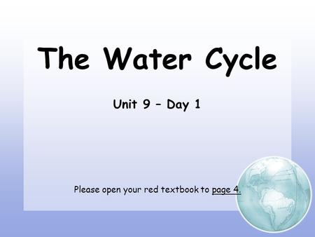 The Water Cycle Unit 9 – Day 1 Please open your red textbook to page 4.