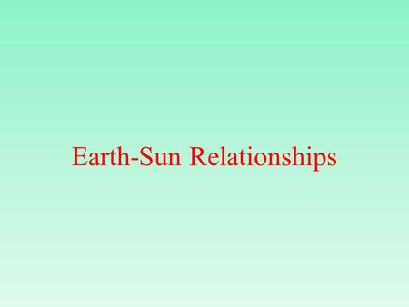 Earth-Sun Relationships. Earth The Sun Star that is 93 million miles away from earth.