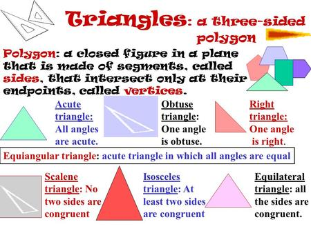 <strong>Triangles</strong> : a three-sided polygon Polygon: a closed figure in a plane that is made of segments, called sides, that intersect only at their endpoints,