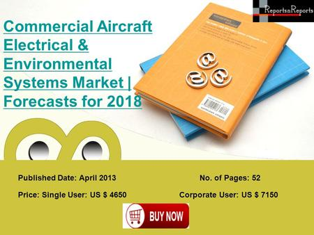 Published Date: April 2013 Commercial Aircraft Electrical & Environmental Systems Market | Forecasts for 2018 Price: Single User: US $ 4650 Corporate User: