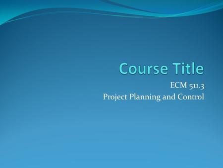 ECM 511.3 Project Planning and Control. Curriculum Course <strong>Objectives</strong>: The <strong>objective</strong> <strong>of</strong> this course is to equip the students with the basic concepts <strong>of</strong>.