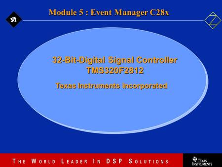 5 - 1 Texas Instruments Incorporated <strong>Module</strong> 5 : Event Manager C28x 32-Bit-Digital Signal Controller TMS320F2812.