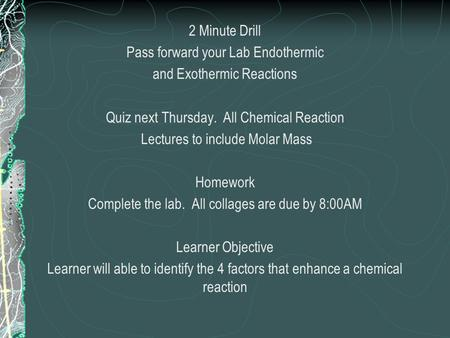 2 Minute Drill Pass forward your Lab Endothermic and Exothermic Reactions Quiz next Thursday. All Chemical Reaction Lectures to include Molar Mass Homework.