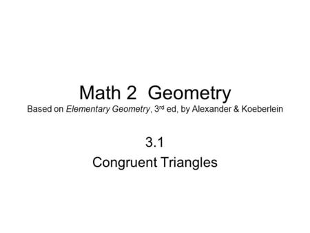 Math 2 Geometry Based on Elementary Geometry, 3 rd ed, by Alexander & Koeberlein 3.1 <strong>Congruent</strong> <strong>Triangles</strong>.