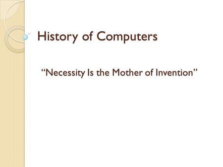 "History <strong>of</strong> Computers ""<strong>Necessity</strong> <strong>Is</strong> <strong>the</strong> <strong>Mother</strong> <strong>of</strong> <strong>Invention</strong>"""