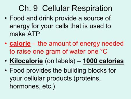 Ch. 9 Cellular Respiration Food and drink provide a source of energy for your cells that is used to make ATP calorie – the amount of energy needed to raise.