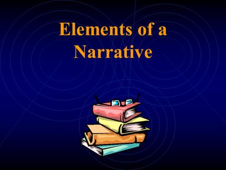 Elements of a Narrative What is a Narrative: A narrative is a story containing specific elements that work together to create interest for not only the.