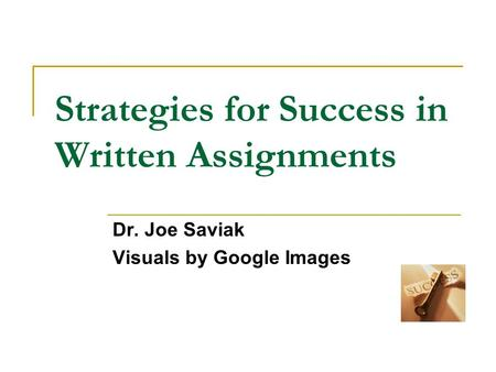 Strategies for <strong>Success</strong> in Written Assignments Dr. Joe Saviak Visuals by Google Images.