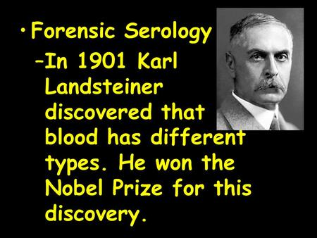 Forensic Serology –In 1901 Karl Landsteiner discovered that <strong>blood</strong> has different types. He won the Nobel Prize for this discovery.