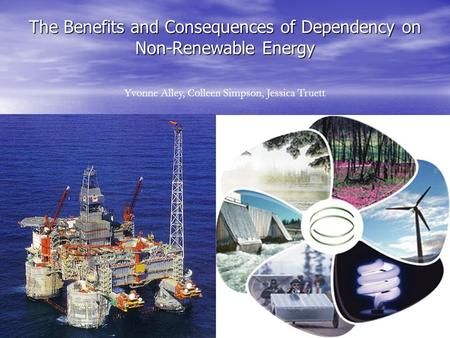 The Benefits <strong>and</strong> Consequences of Dependency on Non-Renewable Energy Yvonne Alley, Colleen Simpson, Jessica Truett.