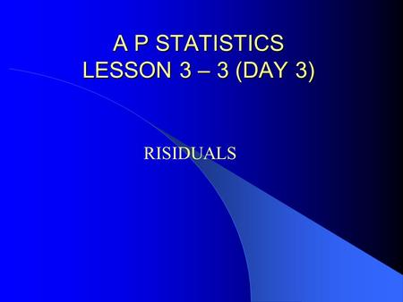 A P STATISTICS LESSON 3 – 3 (DAY 3) A P STATISTICS LESSON 3 – 3 (DAY 3) RISIDUALS.