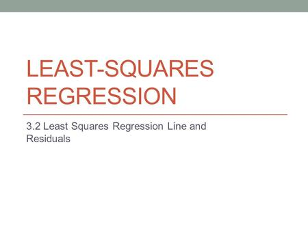 LEAST-SQUARES REGRESSION 3.2 Least Squares Regression Line and Residuals.