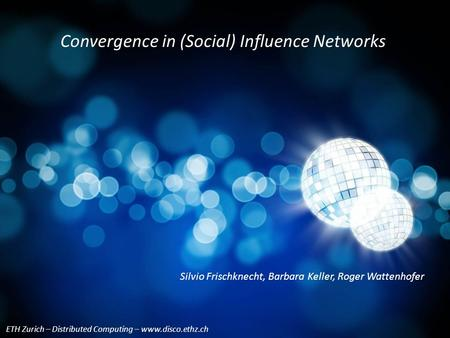 ETH Zurich – Distributed Computing – www.disco.ethz.ch Silvio Frischknecht, Barbara Keller, Roger Wattenhofer Convergence in (<strong>Social</strong>) Influence <strong>Networks</strong>.