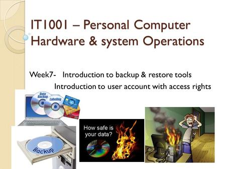 IT1001 – Personal Computer Hardware & system Operations Week7- Introduction to backup & restore tools Introduction to user account with access rights.