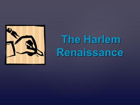 { The Harlem Renaissance The Harlem Renaissance.   A movement of artists and activists who focused on African American culture and political issues.