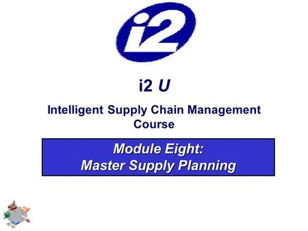 I2 U Intelligent Supply Chain Management Course Module Eight: <strong>Master</strong> Supply Planning.