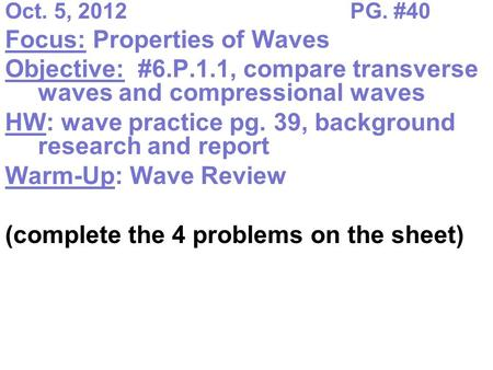 Oct. 5, 2012PG. #40 Focus: Properties of Waves Objective: #6.P.1.1, compare transverse waves and compressional waves HW: wave practice pg. 39, background.