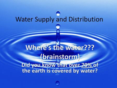 Where's the water??? (brainstorm) Did you know that over 70% of the earth is covered by water? Water Supply and Distribution.