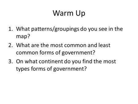 Warm Up 1.What patterns/groupings do you see in the map? 2.What are the most common and least common forms of government? 3.On what continent do you find.