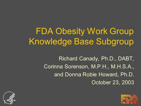 1 FDA <strong>Obesity</strong> Work Group Knowledge Base Subgroup Richard Canady, Ph.D., DABT, Corinna Sorenson, M.P.H., M.H.S.A., and Donna Robie Howard, Ph.D. October.