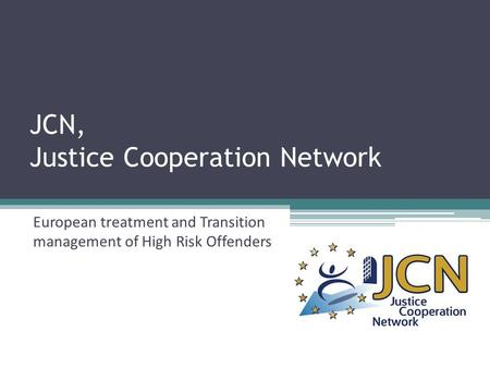 JCN, Justice Cooperation Network European treatment and Transition <strong>management</strong> of High Risk Offenders.