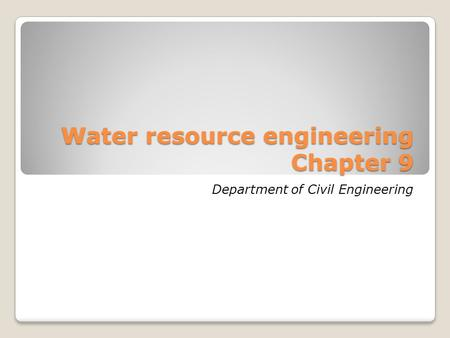 Water resource engineering Chapter 9 Department of Civil Engineering.