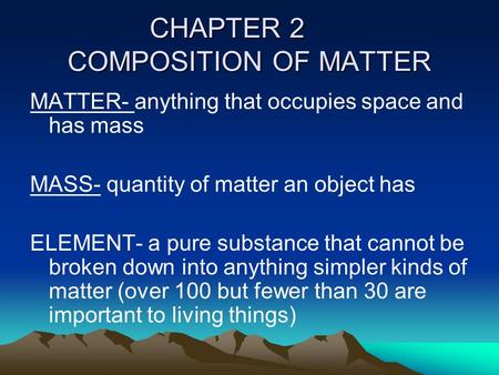 CHAPTER 2 COMPOSITION OF MATTER MATTER- anything that occupies space and has mass MASS- quantity of matter an object has ELEMENT- a pure substance that.