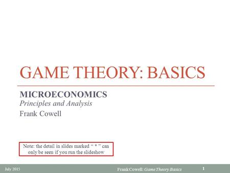 Frank Cowell: <strong>Game</strong> <strong>Theory</strong> Basics <strong>GAME</strong> <strong>THEORY</strong>: BASICS MICROECONOMICS Principles and Analysis Frank Cowell July 2015 1 Note: the detail in slides marked.