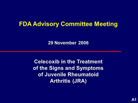 A1 29 November 2006 FDA Advisory Committee Meeting Celecoxib in the Treatment of the Signs and Symptoms of <strong>Juvenile</strong> <strong>Rheumatoid</strong> <strong>Arthritis</strong> (JRA)