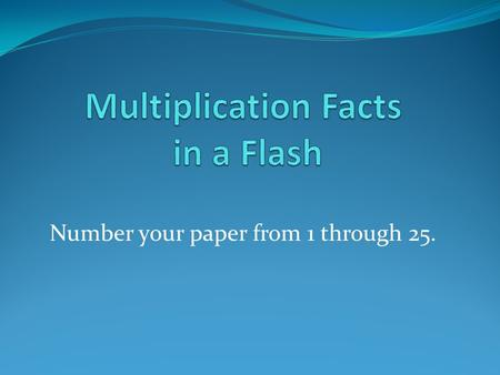 Number your paper from 1 through 25.. Multiplication Facts Ready Set Begin.