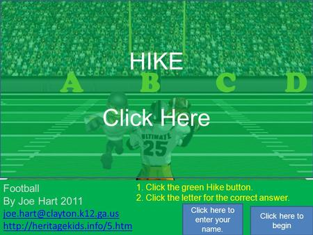 1 2 3 4 5 6 7 8 1. Click the green Hike button. 2. Click the letter for the correct answer. ABCD HIKE Click Here Football By Joe Hart 2011