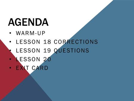 AGENDA WARM-UP LESSON 18 CORRECTIONS LESSON 19 QUESTIONS LESSON 20 EXIT CARD.