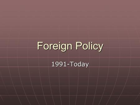 Foreign Policy 1991-Today. After the fall of the Soviet Union No common enemy for democratic world governments to focus on. No common enemy for democratic.