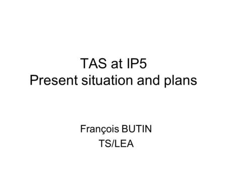 TAS at IP5 Present situation and plans François BUTIN TS/LEA.